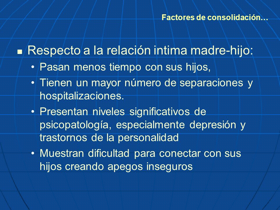 Respecto a la relación intima madre-hijo: Pasan menos tiempo con sus hijos, Tienen un mayor número de separaciones y hospitalizaciones. Presentan nive