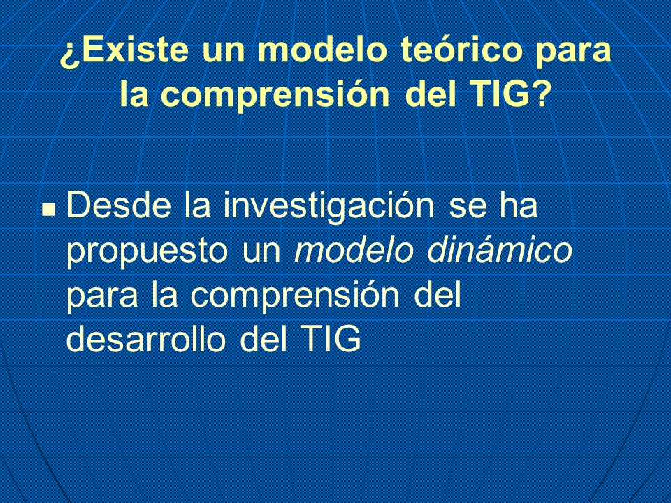 ¿Existe un modelo teórico para la comprensión del TIG? Desde la investigación se ha propuesto un modelo dinámico para la comprensión del desarrollo de