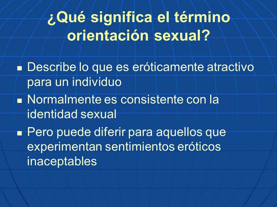 ¿Qué significa el término orientación sexual? Describe lo que es eróticamente atractivo para un individuo Normalmente es consistente con la identidad