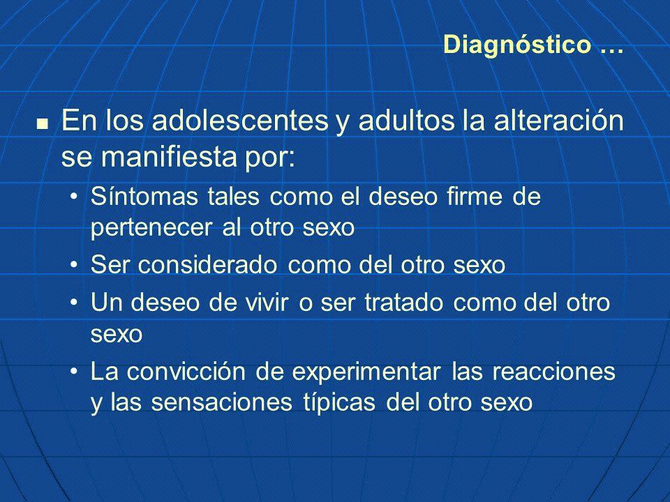 Diagnóstico … En los adolescentes y adultos la alteración se manifiesta por: Síntomas tales como el deseo firme de pertenecer al otro sexo Ser conside