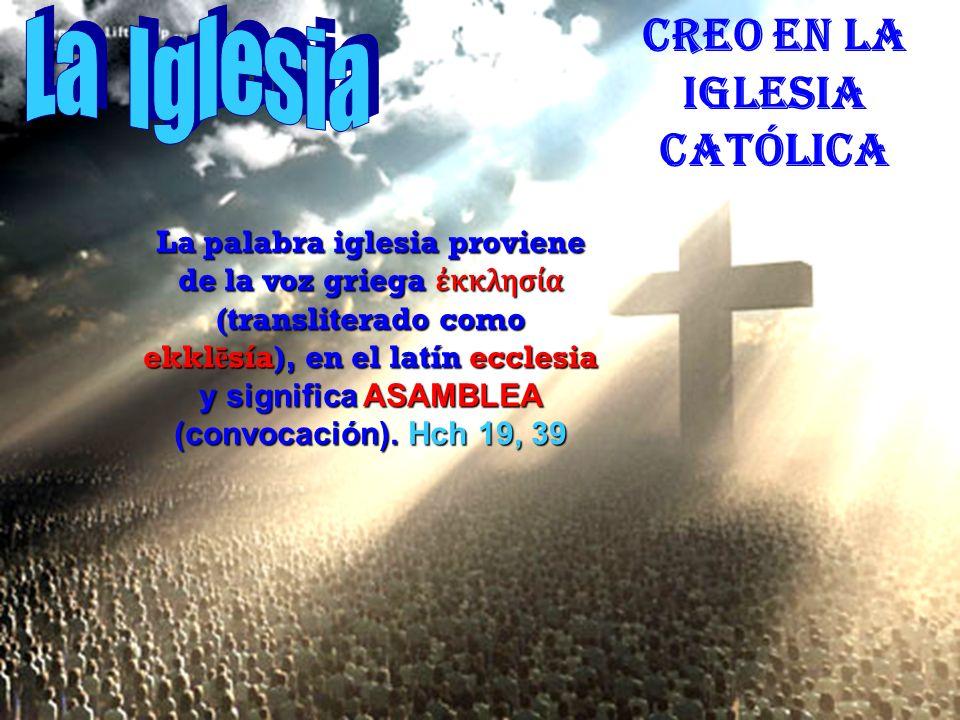 CREO EN LA IGLESIA CATÓLICA La palabra iglesia proviene de la voz griega κκλησία (transliterado como ekkl ē sía), en el latín ecclesia y significa ASAMBLEA (convocación).