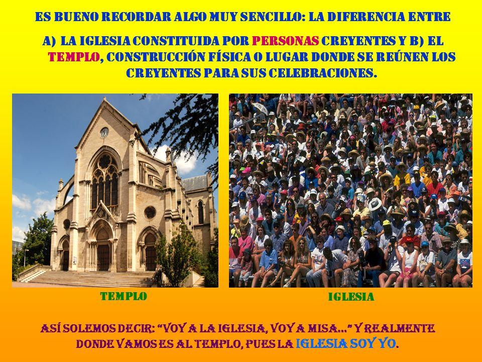 Es bueno recordar algo muy sencillo: la diferencia entre a)la Iglesia constituida por personas creyentes y b) el templo, construcción física o lugar donde se reúnen los creyentes para sus celebraciones.