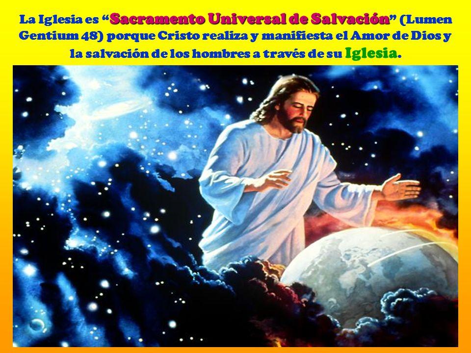 Sacramento Universal de Salvación La Iglesia es Sacramento Universal de Salvación (Lumen Gentium 48) porque Cristo realiza y manifiesta el Amor de Dios y la salvación de los hombres a través de su Iglesia.