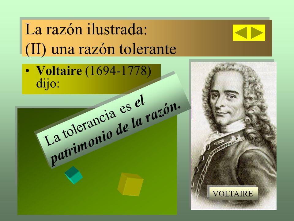 Voltaire (1694-1778) dijo: La razón ilustrada: (II) una razón tolerante La razón ilustrada: (II) una razón tolerante La tolerancia es el patrimonio de