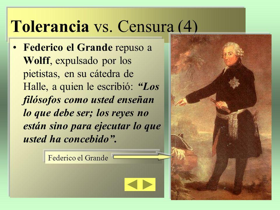 Tolerancia vs. Censura (4) Federico el Grande repuso a Wolff, expulsado por los pietistas, en su cátedra de Halle, a quien le escribió: Los filósofos