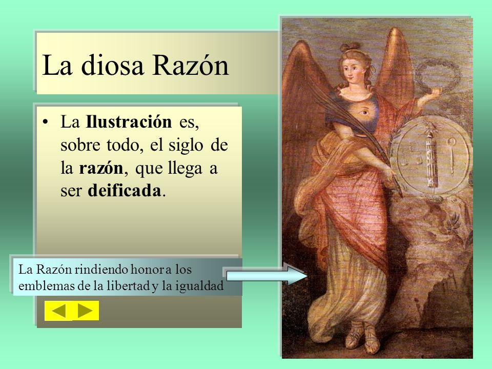 La diosa Razón La Ilustración es, sobre todo, el siglo de la razón, que llega a ser deificada. La Razón rindiendo honor a los emblemas de la libertad
