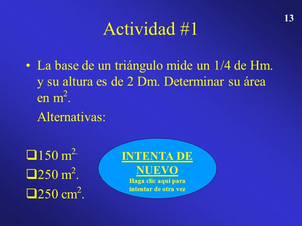 12 Actividad #1 La base de un triángulo mide un 1/4 de Hm. y su altura es de 2 Dm. Determinar su área en m 2. Alternativas: 150 m 2. 150 m 2. 250 m 2.