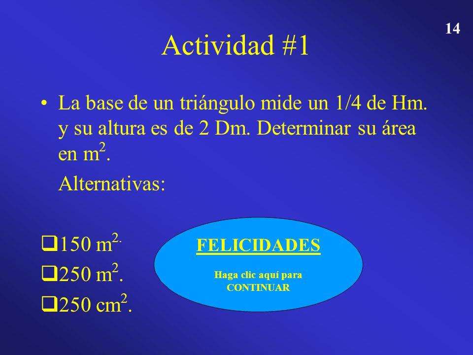 13 Actividad #1 La base de un triángulo mide un 1/4 de Hm. y su altura es de 2 Dm. Determinar su área en m 2. Alternativas: 150 m 2. 250 m 2. 250 cm 2