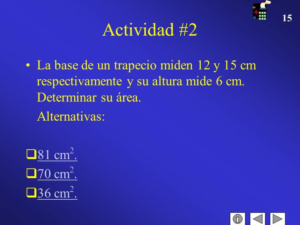14 Actividad #1 La base de un triángulo mide un 1/4 de Hm. y su altura es de 2 Dm. Determinar su área en m 2. Alternativas: 150 m 2. 250 m 2. 250 cm 2