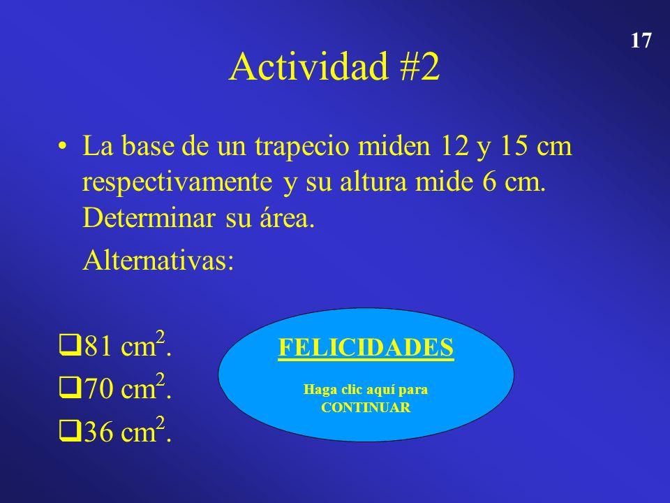 16 Actividad #2 La base de un trapecio miden 12 y 15 cm respectivamente y su altura mide 6 cm. Determinar su área. Alternativas: 81 cm 2. 70 cm 2. 36