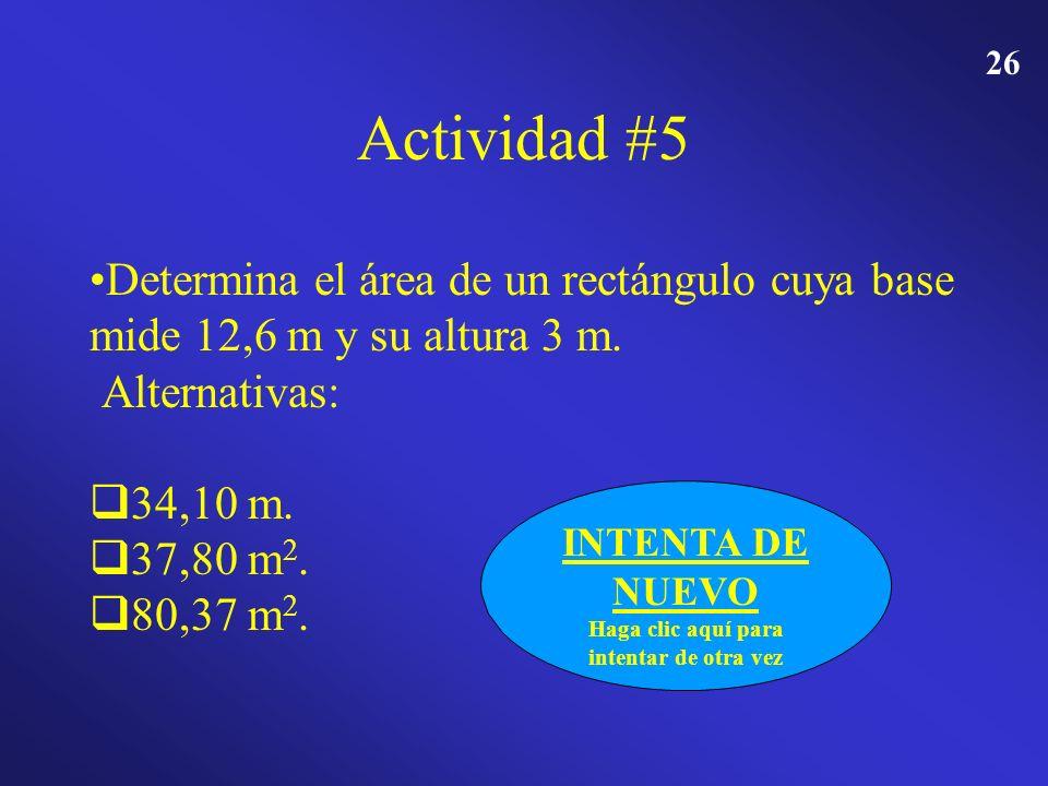 25 Actividad #5 Determina el área de un rectángulo cuya base mide 12,6 m y su altura 3 m. Alternativas: 34,10 m. 37,80 m 2. 80,37 m 2. FELICIDADES Hag