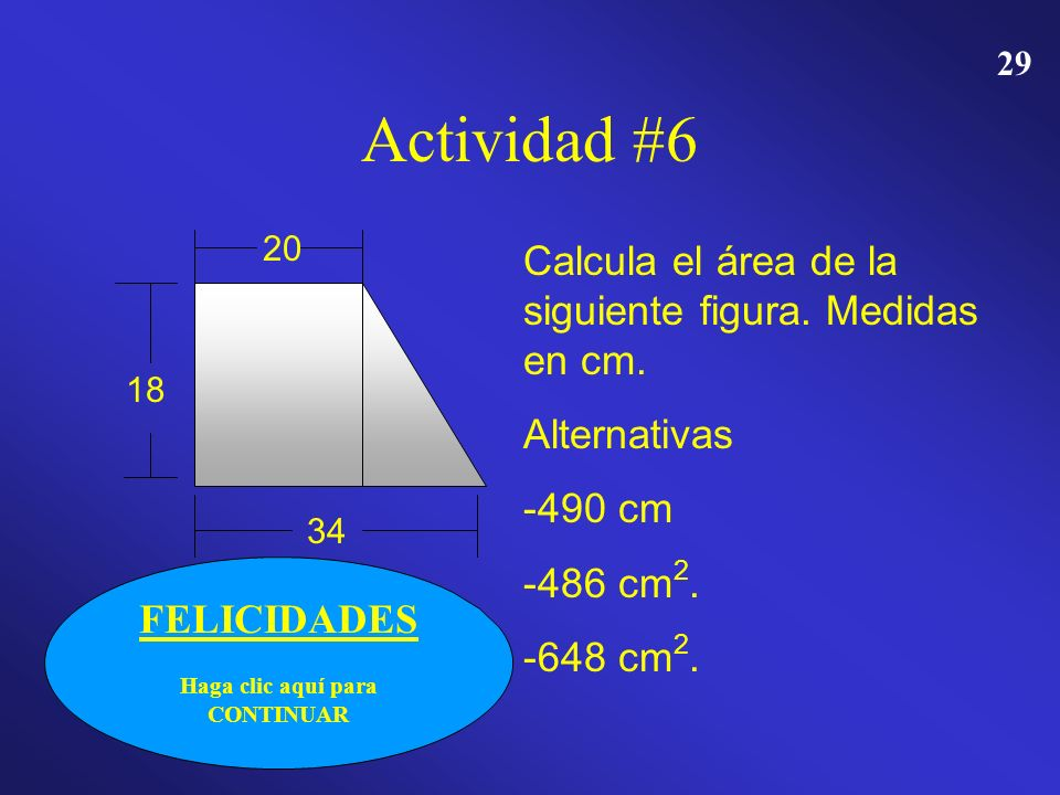28 INTENTA DE NUEVO Haga clic aquí para intentar de otra vez Actividad #6 20 18 34 Calcula el área de la siguiente figura. Medidas en cm. Alternativas
