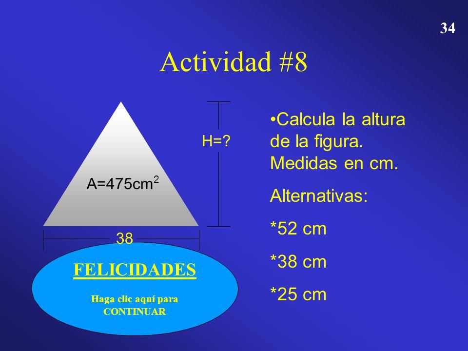 33 Actividad # 8 A=475cm 2 38 H=? Calcula la altura de la figura. Medidas en cm. Alternativas: 52 cm 38 cm 25 cm