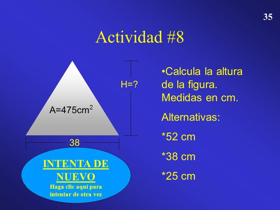 34 FELICIDADES Haga clic aquí para CONTINUAR Actividad #8 A=475cm 2 38 H=? Calcula la altura de la figura. Medidas en cm. Alternativas: *52 cm *38 cm