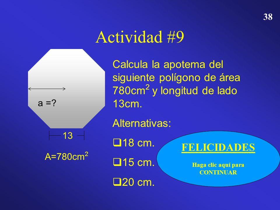 37 Actividad #9 13 A=780cm 2 a =? Calcula la apotema del siguiente polígono de área 780cm 2 y longitud de lado 13cm. Alternativas: 18 cm. 15 cm. 20 cm