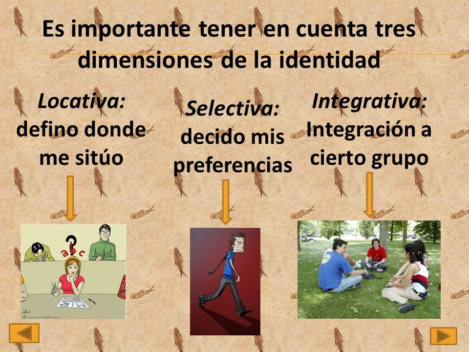 Es importante tener en cuenta tres dimensiones de la identidad Locativa: defino donde me sitúo Selectiva: decido mis preferencias Integrativa: Integración a cierto grupo