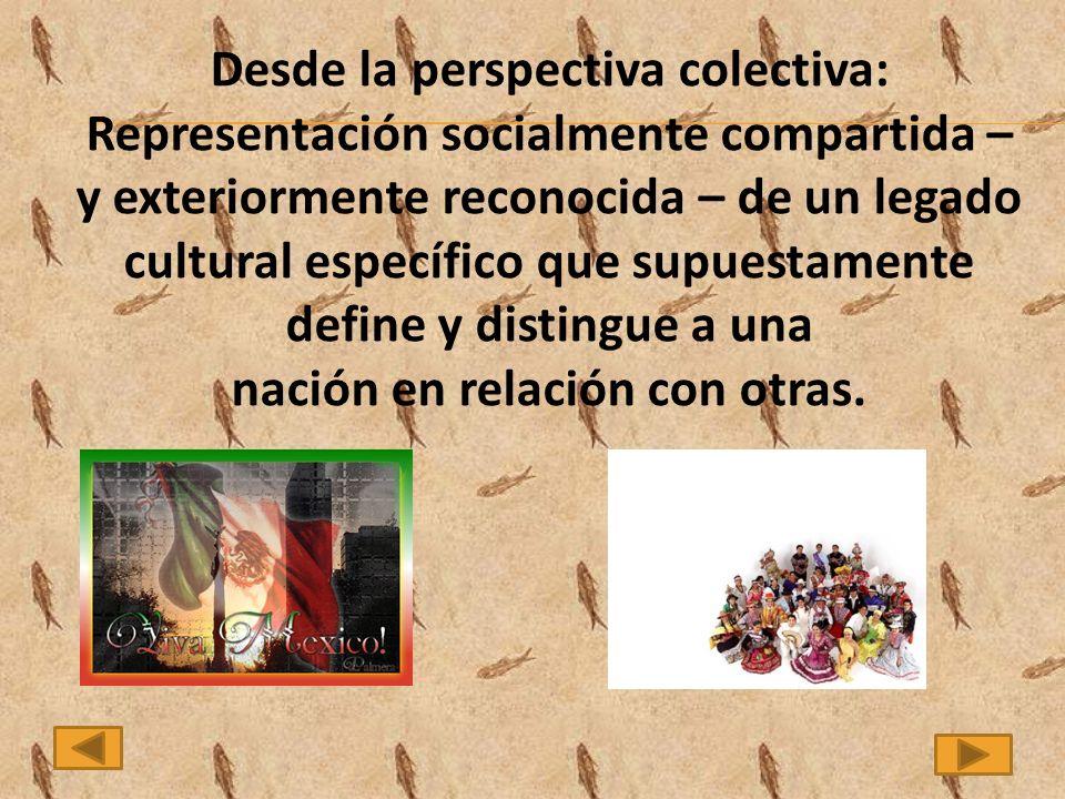 Desde la perspectiva colectiva: Representación socialmente compartida – y exteriormente reconocida – de un legado cultural específico que supuestamente define y distingue a una nación en relación con otras.