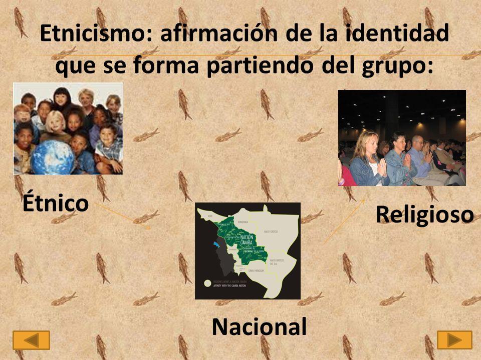 Etnicismo: afirmación de la identidad que se forma partiendo del grupo: Étnico Nacional Religioso