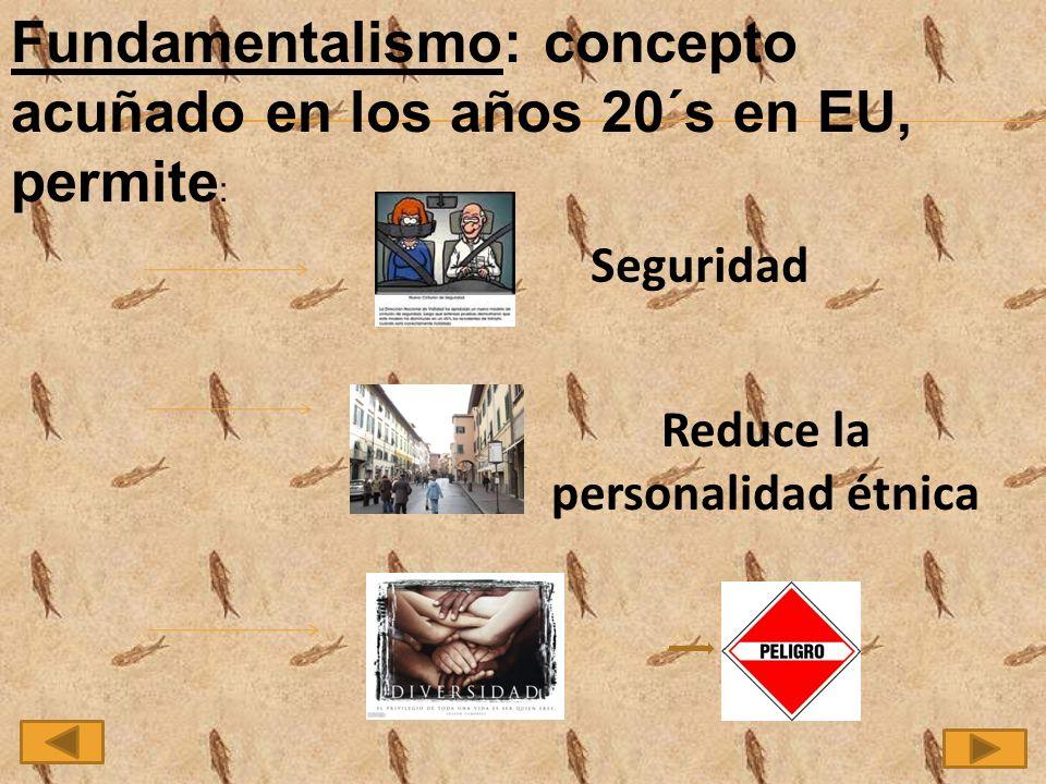 Fundamentalismo: concepto acuñado en los años 20´s en EU, permite : Seguridad Reduce la personalidad étnica