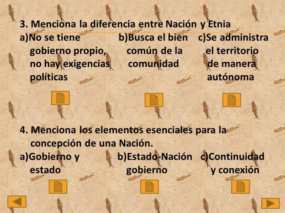 3. Menciona la diferencia entre Nación y Etnia a)No se tiene b)Busca el bien c)Se administra gobierno propio, común de la el territorio no hay exigenc