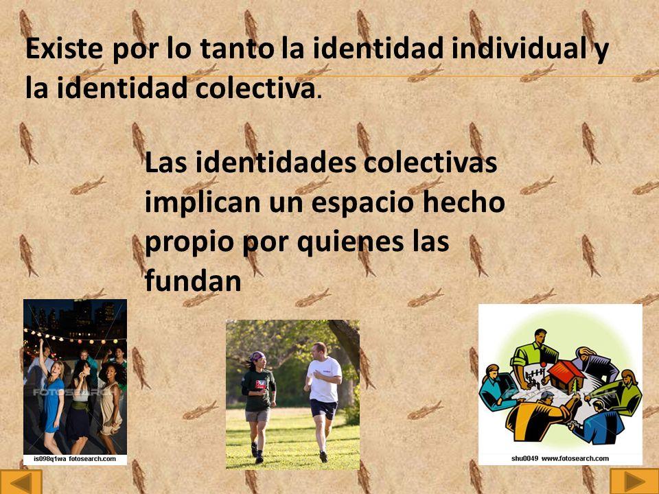 Existe por lo tanto la identidad individual y la identidad colectiva.