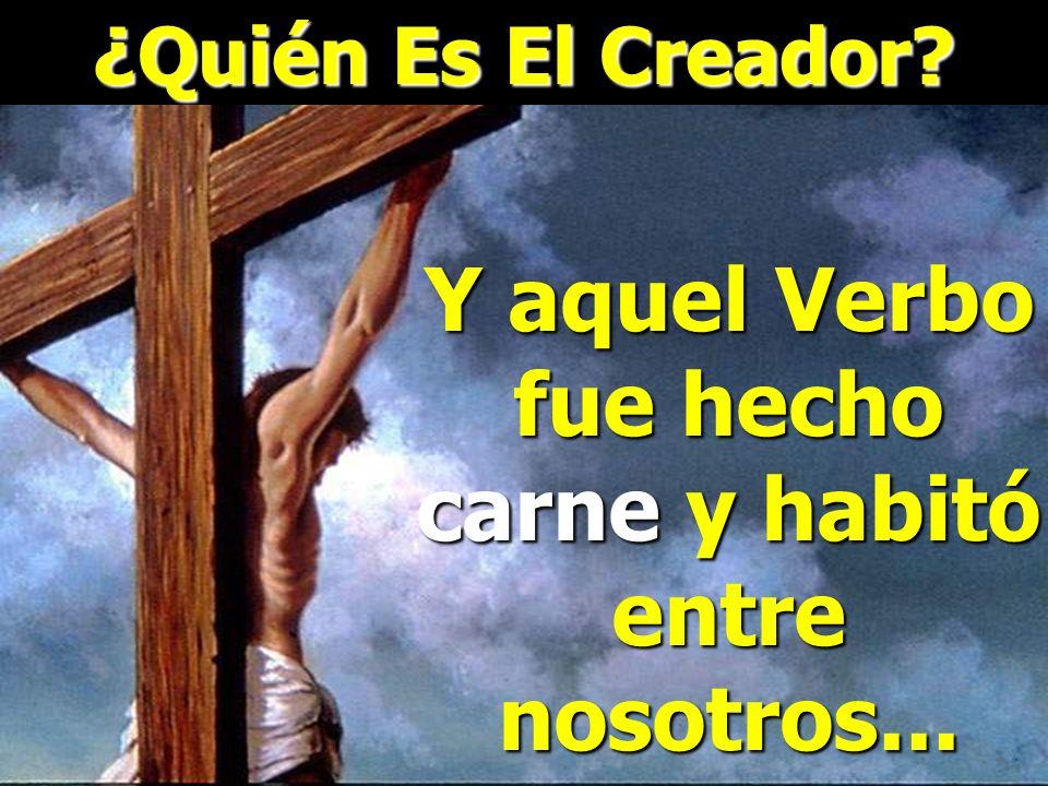¿Quién Es El Creador? Juan 1:1-4,14 En el principio era el Verbo, y el Verbo era con Dios, y el Verbo era Dios. Este era en el principio con Dios. Tod