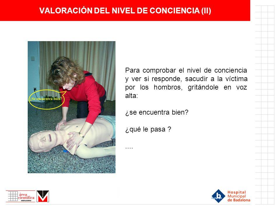 VALORACIÓN DEL NIVEL DE CONCIENCIA (II) Para comprobar el nivel de conciencia y ver si responde, sacudir a la víctima por los hombros, gritándole en v