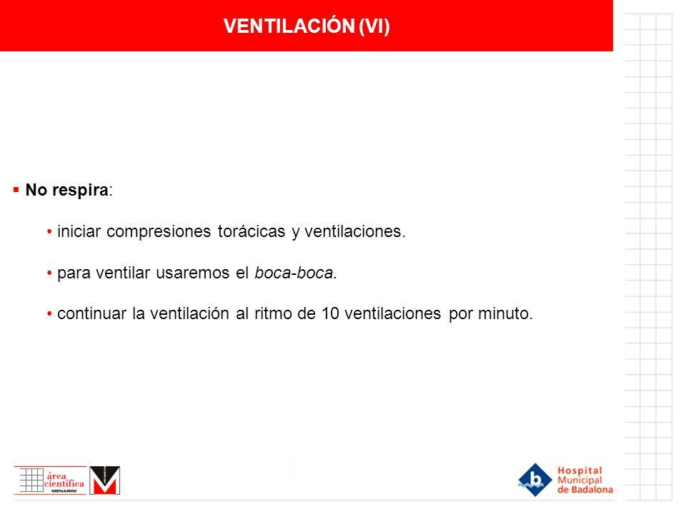 VENTILACIÓN (VI) No respira: iniciar compresiones torácicas y ventilaciones. para ventilar usaremos el boca-boca. continuar la ventilación al ritmo de