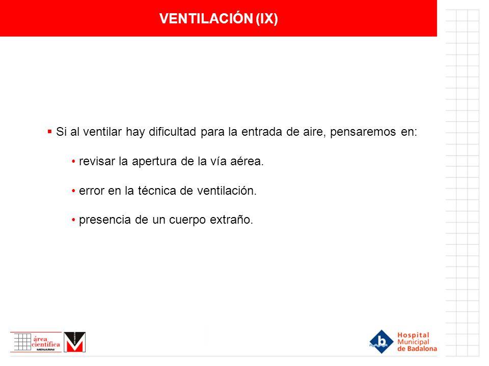 VENTILACIÓN (IX) Si al ventilar hay dificultad para la entrada de aire, pensaremos en: revisar la apertura de la vía aérea. error en la técnica de ven