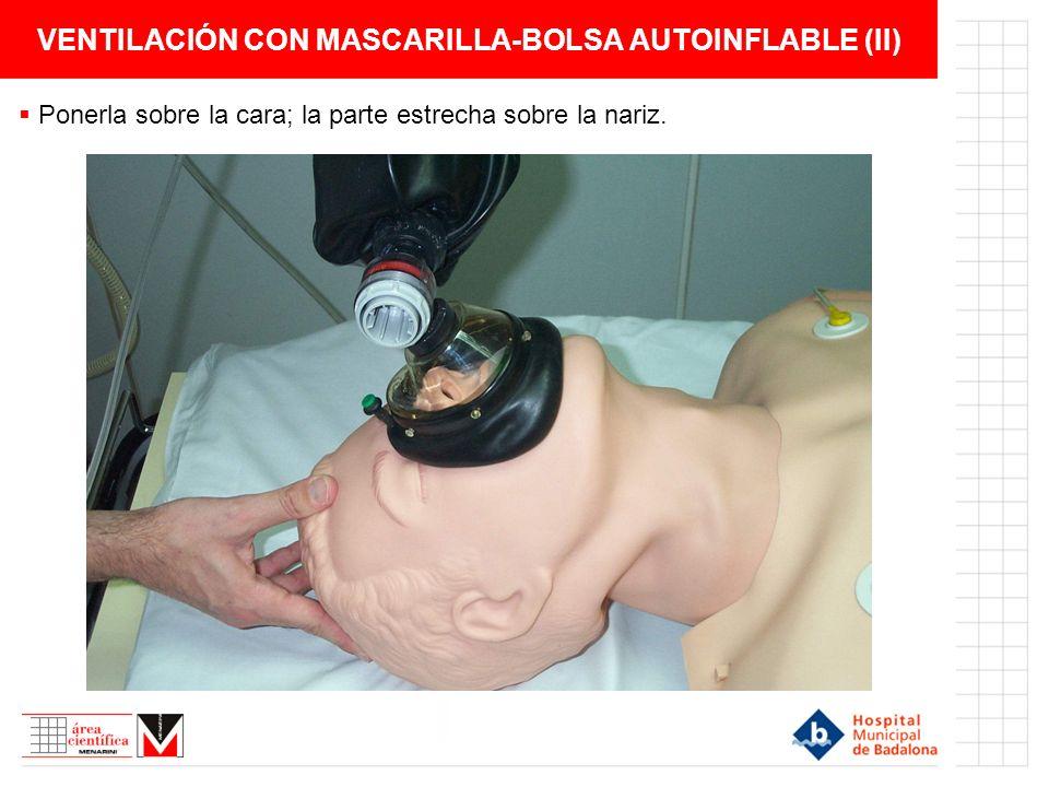 VENTILACIÓN CON MASCARILLA-BOLSA AUTOINFLABLE (II) Ponerla sobre la cara; la parte estrecha sobre la nariz.