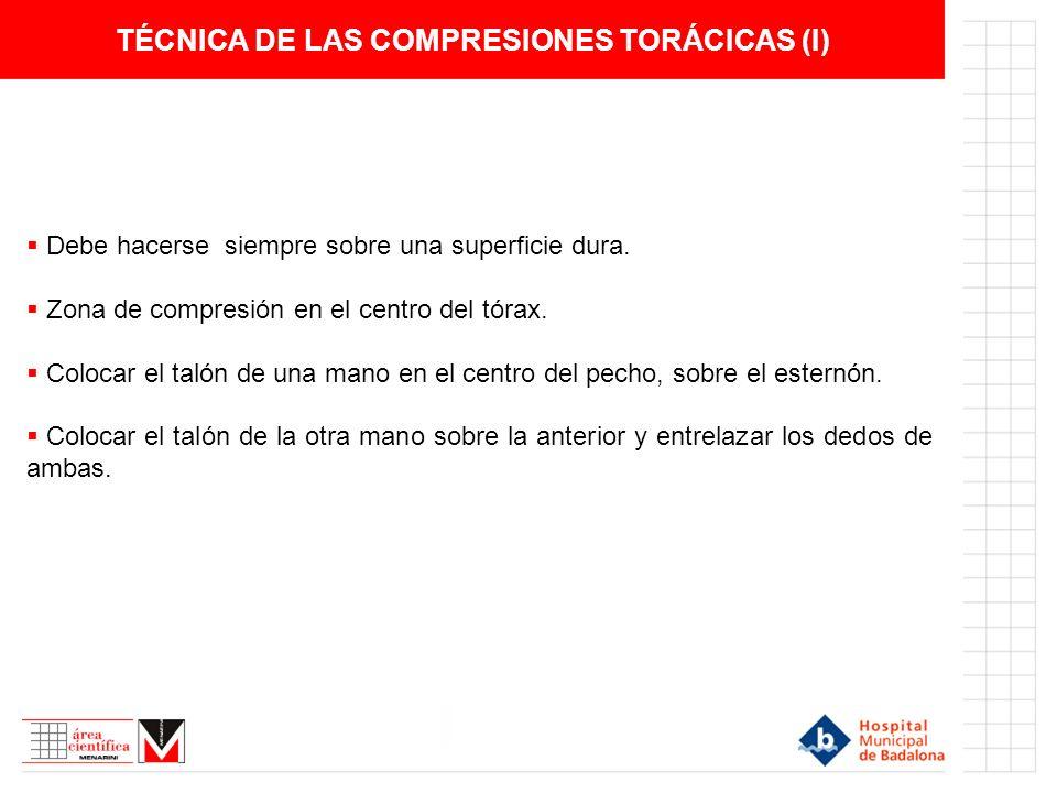 TÉCNICA DE LAS COMPRESIONES TORÁCICAS (I) Debe hacerse siempre sobre una superficie dura. Zona de compresión en el centro del tórax. Colocar el talón