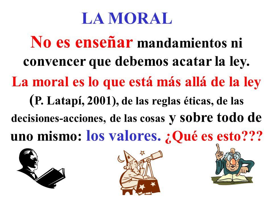 LA MORAL No es enseñar mandamientos ni convencer que debemos acatar la ley. La moral es lo que está más allá de la ley ( P. Latapí, 2001), de las regl