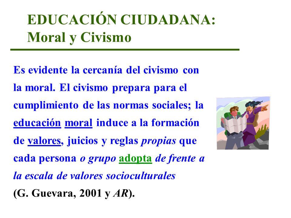 EDUCACIÓN CIUDADANA: Moral y Civismo Es evidente la cercanía del civismo con la moral. El civismo prepara para el cumplimiento de las normas sociales;