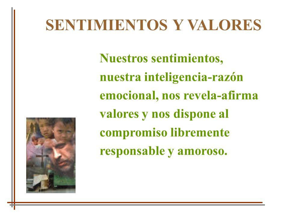 SENTIMIENTOS Y VALORES Nuestros sentimientos, nuestra inteligencia-razón emocional, nos revela-afirma valores y nos dispone al compromiso libremente r
