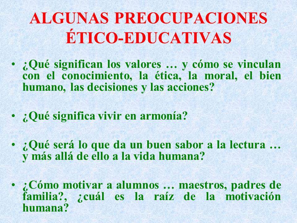 ALGUNAS PREOCUPACIONES ÉTICO-EDUCATIVAS ¿Qué significan los valores … y cómo se vinculan con el conocimiento, la ética, la moral, el bien humano, las