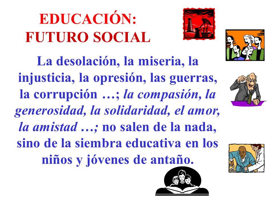 EDUCACIÓN: FUTURO SOCIAL La desolación, la miseria, la injusticia, la opresión, las guerras, la corrupción …; la compasión, la generosidad, la solidar