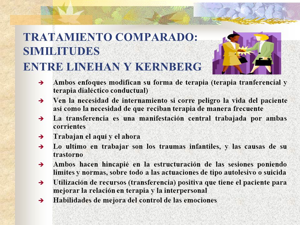 TRATAMIENTO COMPARADO: SIMILITUDES ENTRE LINEHAN Y KERNBERG Ambos enfoques modifican su forma de terapia (terapia tranferencial y terapia dialéctico c