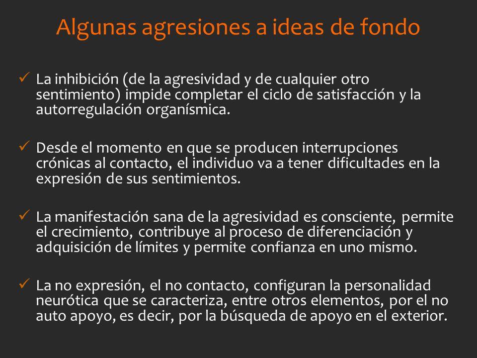 Algunas agresiones a ideas de fondo La inhibición (de la agresividad y de cualquier otro sentimiento) impide completar el ciclo de satisfacción y la a