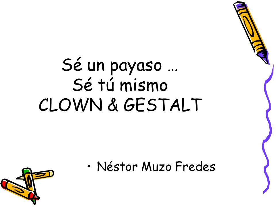 Sé un payaso … Sé tú mismo CLOWN & GESTALT Néstor Muzo Fredes