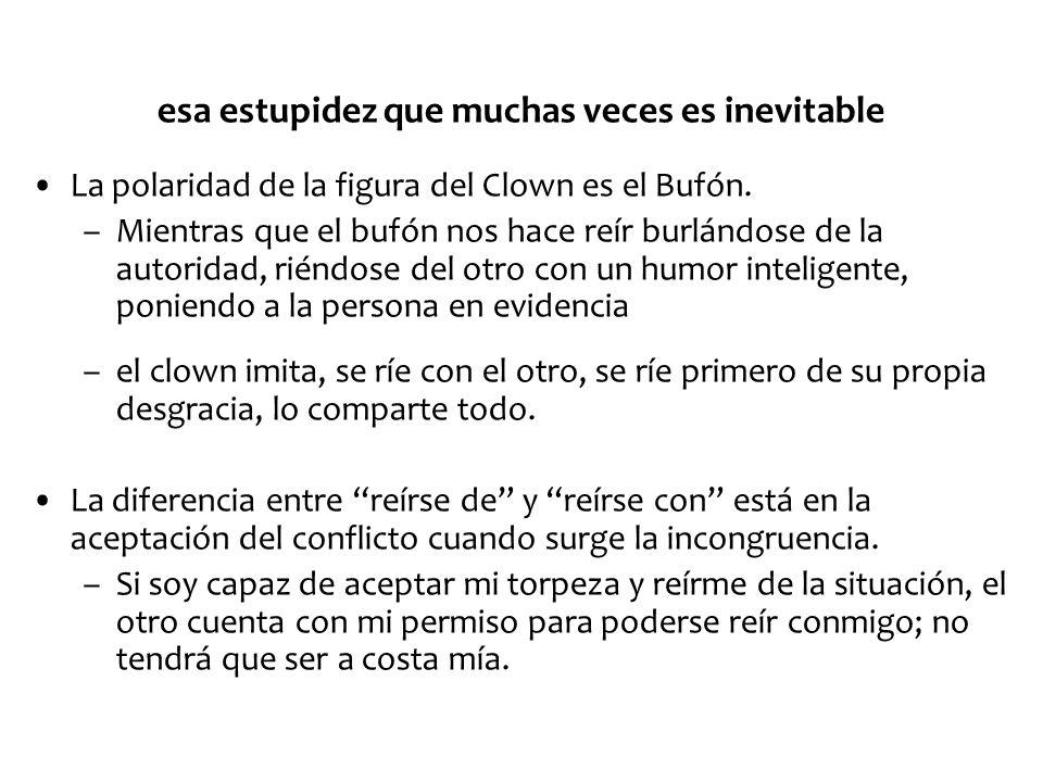 esa estupidez que muchas veces es inevitable La polaridad de la figura del Clown es el Bufón. –Mientras que el bufón nos hace reír burlándose de la au