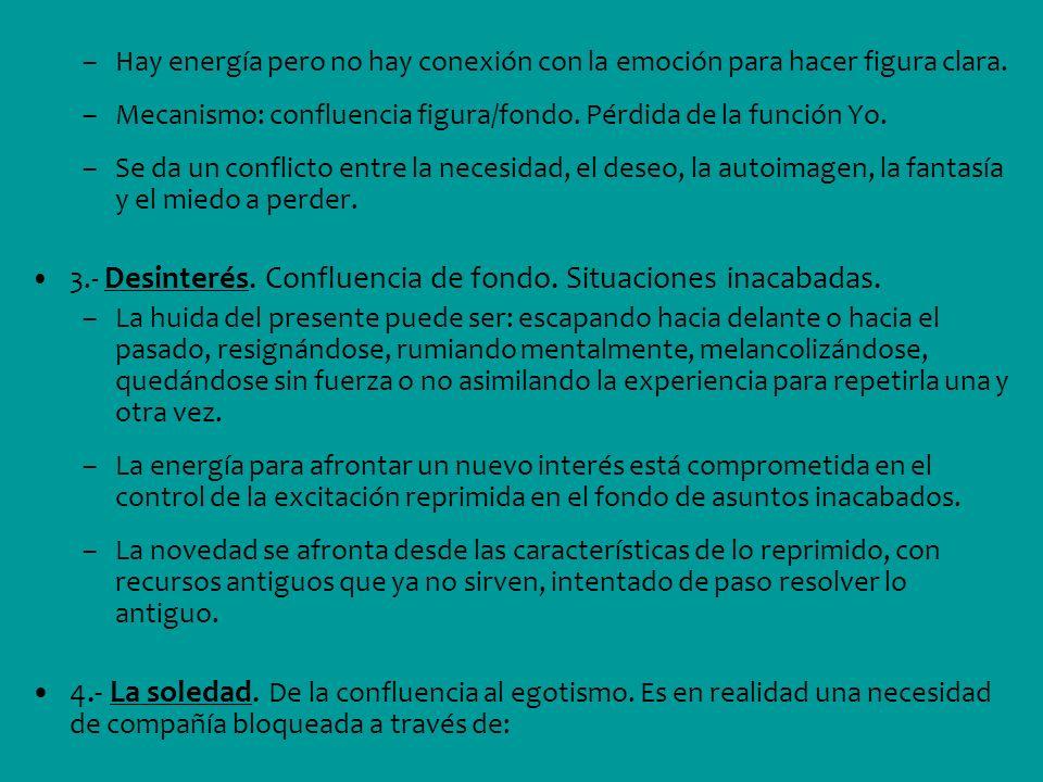 –Hay energía pero no hay conexión con la emoción para hacer figura clara. –Mecanismo: confluencia figura/fondo. Pérdida de la función Yo. –Se da un co