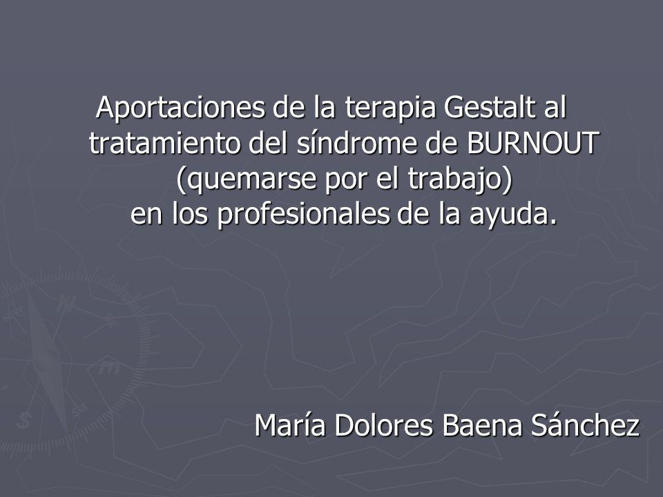 Aportaciones de la terapia Gestalt al tratamiento del síndrome de BURNOUT (quemarse por el trabajo) en los profesionales de la ayuda. María Dolores Ba
