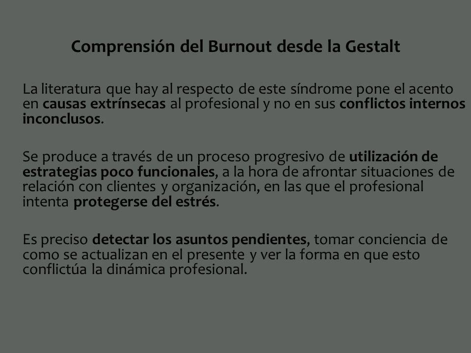 Comprensión del Burnout desde la Gestalt La literatura que hay al respecto de este síndrome pone el acento en causas extrínsecas al profesional y no e