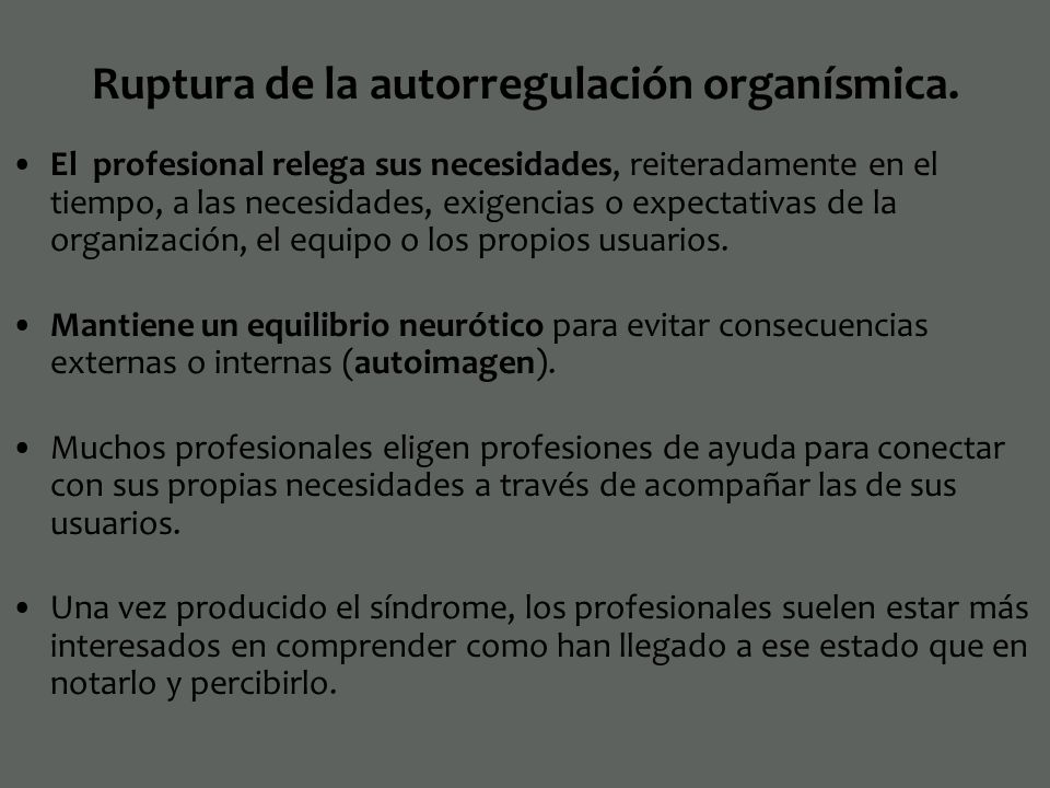 Ruptura de la autorregulación organísmica. El profesional relega sus necesidades, reiteradamente en el tiempo, a las necesidades, exigencias o expecta