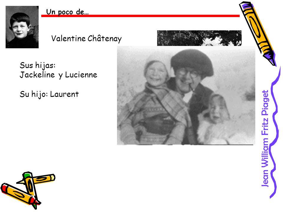 Jean William Fritz Piaget Un poco de… Valentine Châtenay Sus hijas: Jackeline y Lucienne Su hijo: Laurent