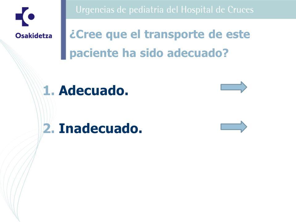 1. 1. Adecuado. 2. 2. Inadecuado. ¿Cree que el transporte de este paciente ha sido adecuado?