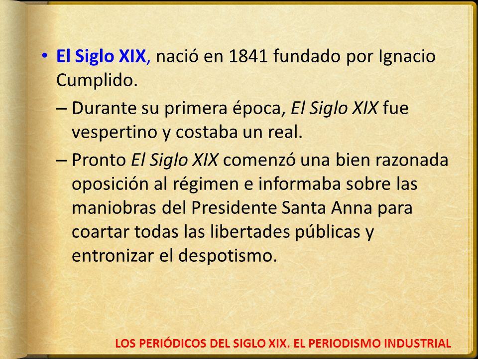LOS PERIÓDICOS DEL SIGLO XIX. EL PERIODISMO INDUSTRIAL El Siglo XIX, nació en 1841 fundado por Ignacio Cumplido. – Durante su primera época, El Siglo