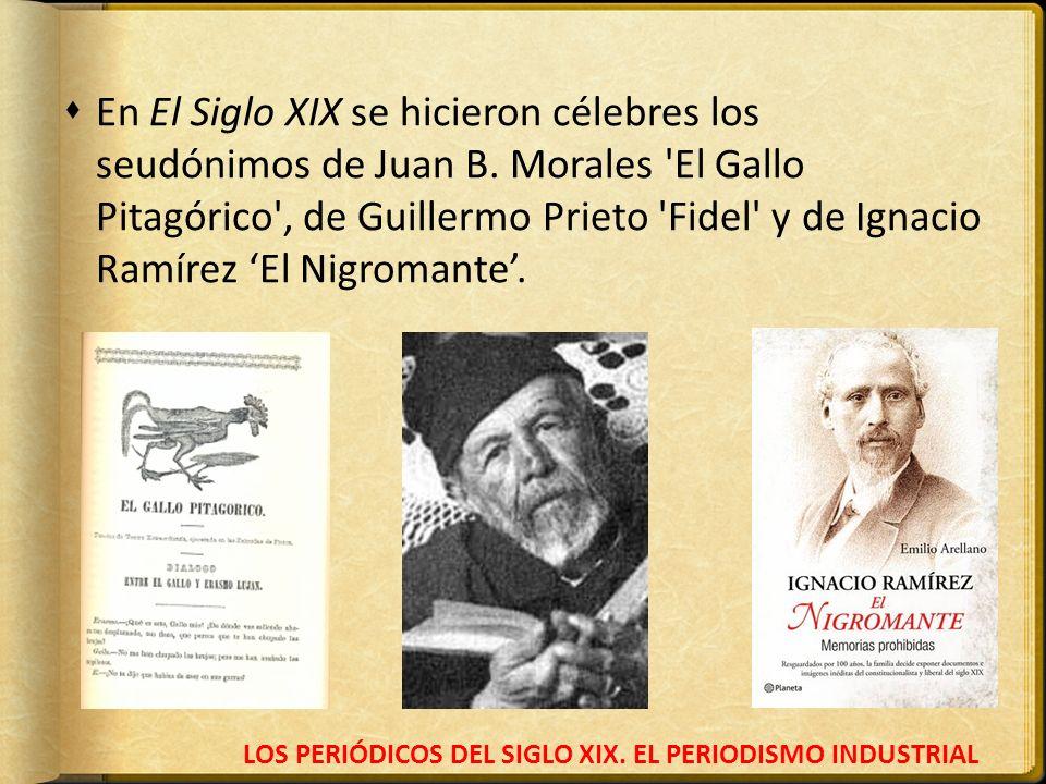 LOS PERIÓDICOS DEL SIGLO XIX. EL PERIODISMO INDUSTRIAL En El Siglo XIX se hicieron célebres los seudónimos de Juan B. Morales 'El Gallo Pitagórico', d