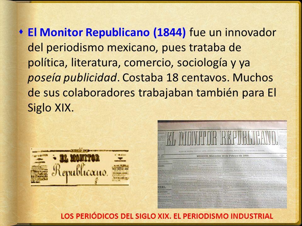 LOS PERIÓDICOS DEL SIGLO XIX. EL PERIODISMO INDUSTRIAL El Monitor Republicano (1844) fue un innovador del periodismo mexicano, pues trataba de polític