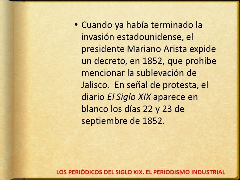 LOS PERIÓDICOS DEL SIGLO XIX. EL PERIODISMO INDUSTRIAL Cuando ya había terminado la invasión estadounidense, el presidente Mariano Arista expide un de